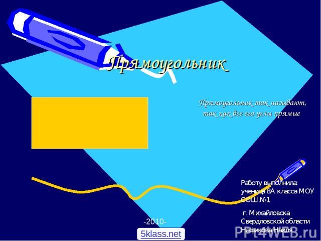 Прямоугольник Прямоугольник так называют, так как все его углы прямые -2010- Работу выполнила: ученица 8А класса МОУ СОШ №1 г. Михайловска Свердловской области Нафикова Наиля 5klass.net