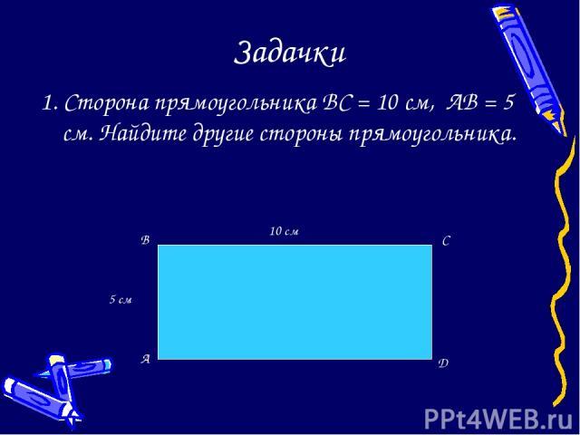 Задачки 1. Сторона прямоугольника BC = 10 см, AB = 5 см. Найдите другие стороны прямоугольника. 10 см 5 см A B C D