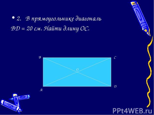 2. В прямоугольнике диагональ BD = 20 см. Найти длину ОС. A B C D O