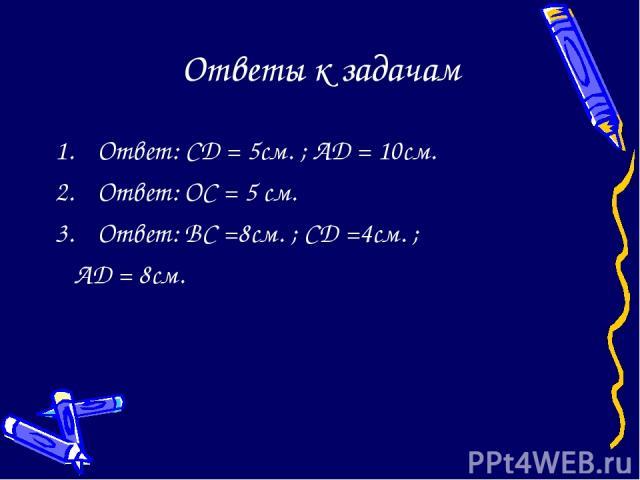 Ответы к задачам Ответ: CD = 5см. ; AD = 10см. Ответ: OC = 5 см. Ответ: BC =8см. ; CD =4см. ; AD = 8см.
