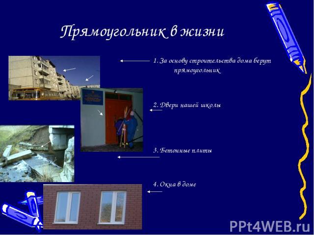 Прямоугольник в жизни 1. За основу строительства дома берут прямоугольник 2. Двери нашей школы 3. Бетонные плиты 4. Окна в доме