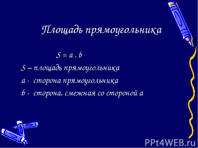 Площадь прямоугольника S = a . b S – площадь прямоугольника a - сторона прямоугольника b - сторона, смежная со стороной а