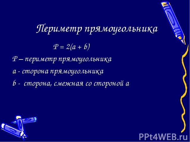 Периметр прямоугольника P = 2(a + b) P – периметр прямоугольника a - сторона прямоугольника b - сторона, смежная со стороной а