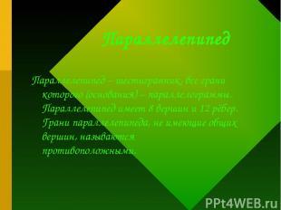 Параллелепипед Параллелепипед – шестигранник, все грани которого (основания) – п