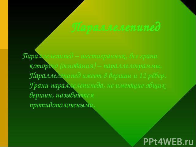 Параллелепипед Параллелепипед – шестигранник, все грани которого (основания) – параллелограммы. Параллелепипед имеет 8 вершин и 12 рёбер. Грани параллелепипеда, не имеющие общих вершин, называются противоположными.