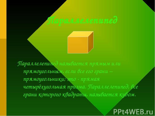 Параллелепипед Параллелепипед называется прямым или прямоугольным, если все его грани – прямоугольники; это - прямая четырёхугольная призма. Параллелепипед, все грани которого квадраты, называется кубом.