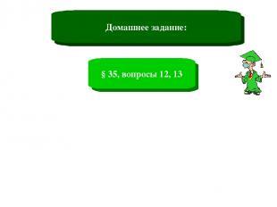 Домашнее задание: § 35, вопросы 12, 13