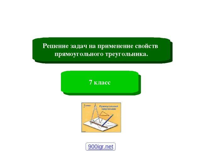 Решение задач на применение свойств прямоугольного треугольника. 7 класс 900igr.net