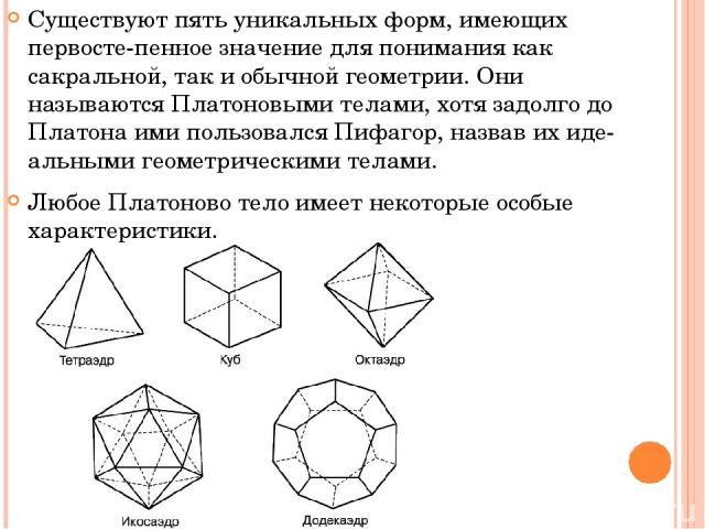 Существуют пять уникальных форм, имеющих первосте пенное значение для понимания как сакральной, так и обычной геометрии. Они называются Платоновыми телами, хотя задолго до Платона ими пользовался Пифагор, назвав их иде альными геометрическими телами…