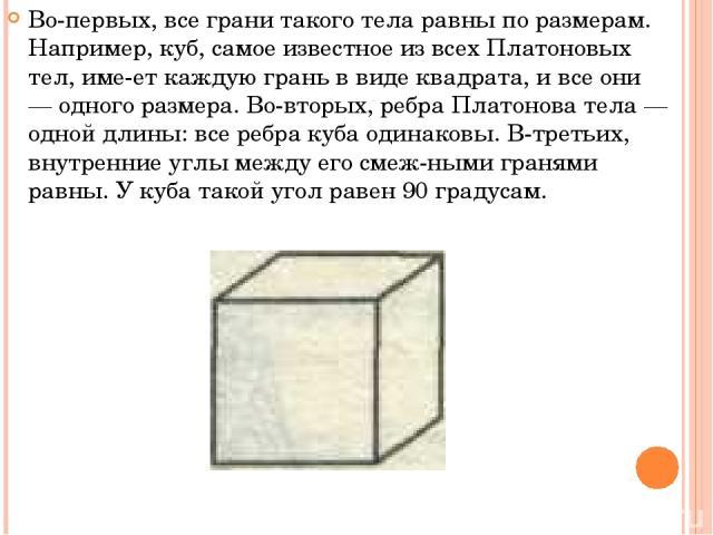 Во-первых, все грани такого тела равны по размерам. Например, куб, самое известное из всех Платоновых тел, име ет каждую грань в виде квадрата, и все они — одного размера. Во-вторых, ребра Платонова тела — одной длины: все ребра куба одинаковы. В-тр…