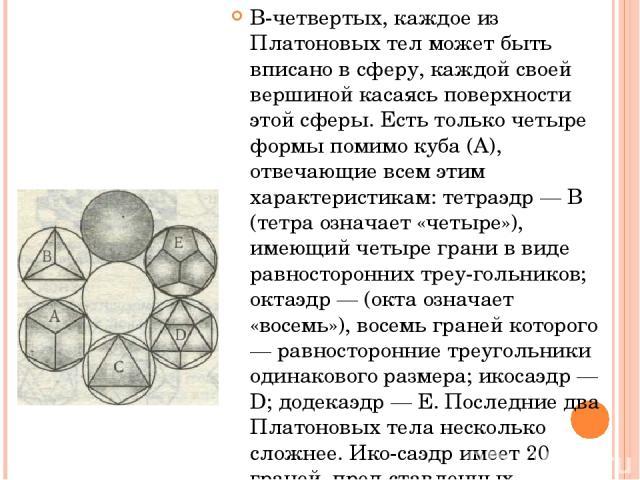 В-четвертых, каждое из Платоновых тел может быть вписано в сферу, каждой своей вершиной касаясь поверхности этой сферы. Есть только четыре формы помимо куба (А), отвечающие всем этим характеристикам: тетраэдр — В (тетра означает «четыре»), имеющий ч…
