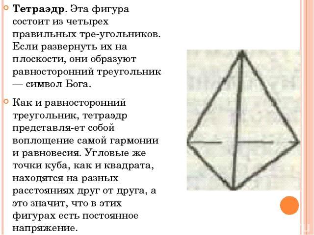 Тетраэдр. Эта фигура состоит из четырех правильных тре угольников. Если развернуть их на плоскости, они образуют равносторонний треугольник — символ Бога. Как и равносторонний треугольник, тетраэдр представля ет собой воплощение самой гармонии и рав…