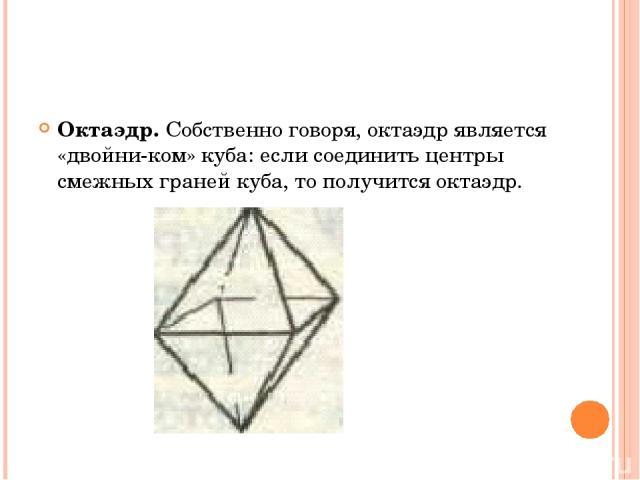 Октаэдр. Собственно говоря, октаэдр является «двойни ком» куба: если соединить центры смежных граней куба, то получится октаэдр.