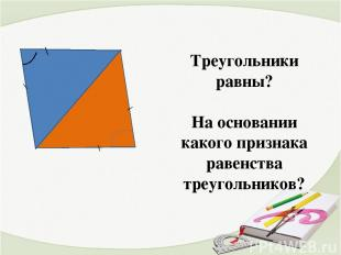 \ \ \ \ Треугольники равны? На основании какого признака равенства треугольников
