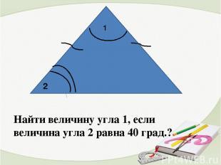 1 Найти величину угла 1, если величина угла 2 равна 40 град.? 2