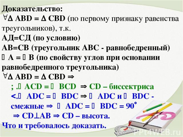 Доказательство: AВD = CBD (по первому признаку равенства треугольников), т.к. AД=CД (по условию) AВ=СB (треугольник АВС - равнобедренный) A = B (по свойству углов при основании равнобедренного треугольника) AВD = CBD ACD = BCD CD – биссектриса ADC =…