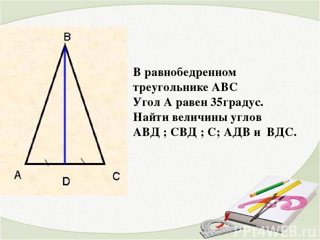 В равнобедренном треугольнике АВС Угол А равен 35градус. Найти величины углов АВД ; СВД ; С; АДВ и ВДС.