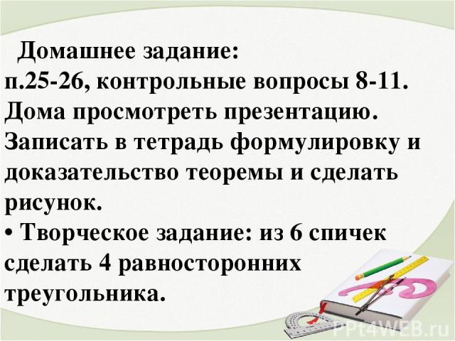 Домашнее задание: п.25-26, контрольные вопросы 8-11. Дома просмотреть презентацию. Записать в тетрадь формулировку и доказательство теоремы и сделать рисунок. • Творческое задание: из 6 спичек сделать 4 равносторонних треугольника.
