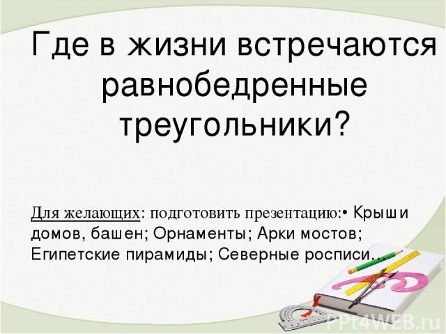 Где в жизни встречаются равнобедренные треугольники? Для желающих: подготовить презентацию:• Крыши домов, башен; Орнаменты; Арки мостов; Египетские пирамиды; Северные росписи…