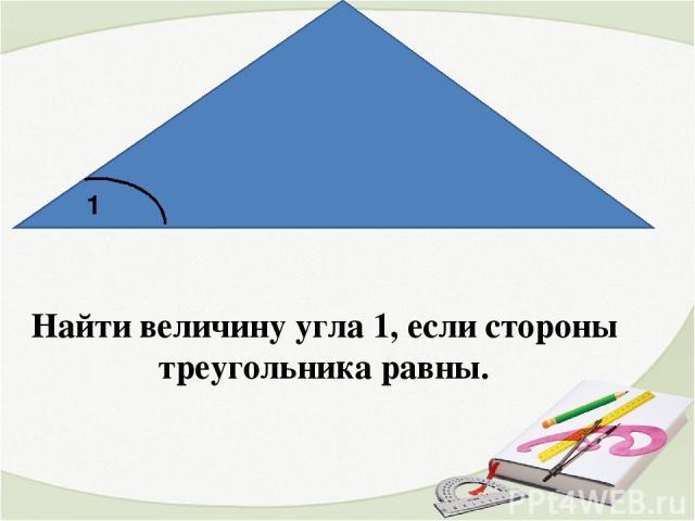Найти величину угла 1, если стороны треугольника равны. 1