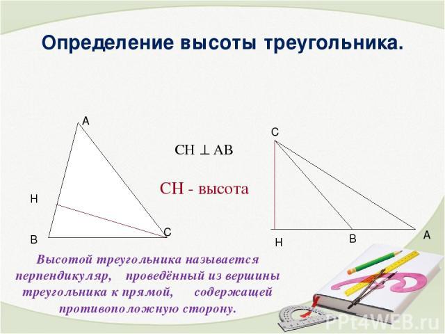 Определение высоты треугольника. Высотой треугольника называется перпендикуляр, проведённый из вершины треугольника к прямой, содержащей противоположную сторону. СН - высота СН АВ