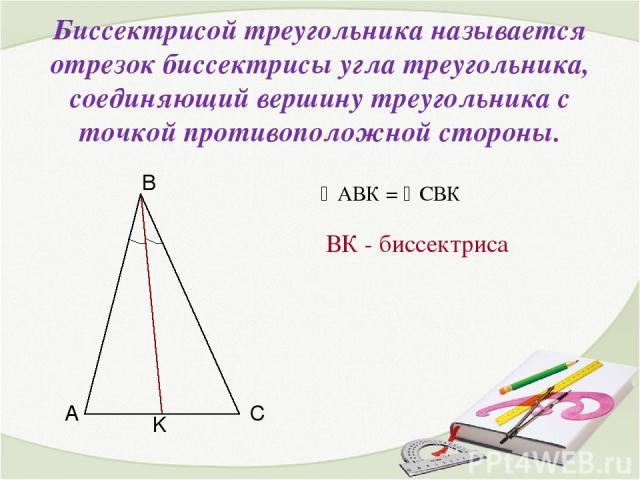 Биссектрисой треугольника называется отрезок биссектрисы угла треугольника, соединяющий вершину треугольника с точкой противоположной стороны. ВК - биссектриса АВК = СВК