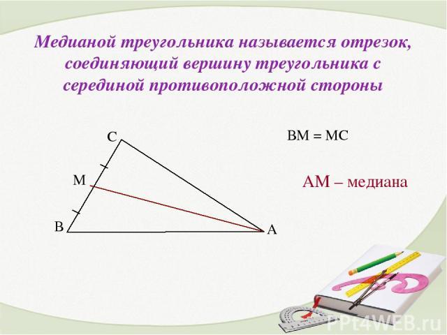 Медианой треугольника называется отрезок, соединяющий вершину треугольника с серединой противоположной стороны АМ – медиана ВМ = МС