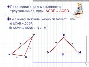 K N M Перечислите равные элементы треугольников, если ∆CDE = ∆CED. A B C 4 8 6 7