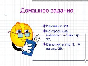Домашнее задание Изучить п. 23. Контрольные вопросы 3 – 5 на стр. 37. Выполнить