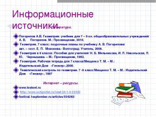 Информационные источники Литература. Погорелов А.В. Геометрия: учебник для 7 – 9