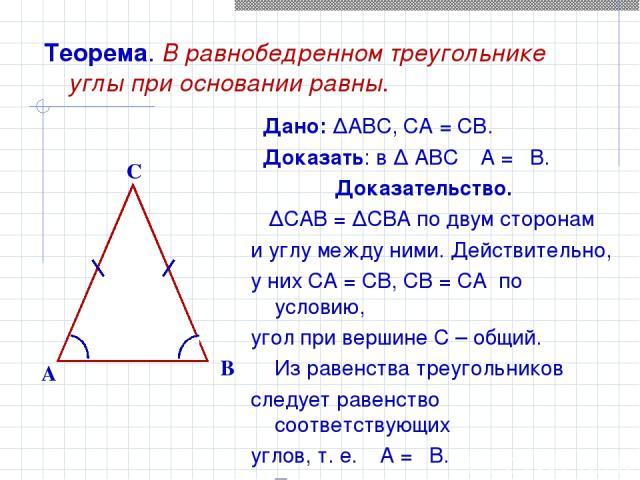 Теорема. В равнобедренном треугольнике углы при основании равны. Дано: ∆ABC, CA = CB. Доказать: в ∆ ABC ےA = ےB. Доказательство. ∆CAB = ∆CBA по двум сторонам и углу между ними. Действительно, у них CA = CB, CB = CA по условию, угол при вершине С – о…