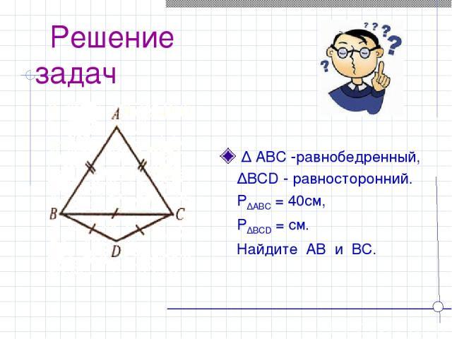 Решение задач ∆ ABC -равнобедренный, ∆BCD - равносторонний. P∆ABC = 40см, P∆BCD = см. Найдите AB и BC.