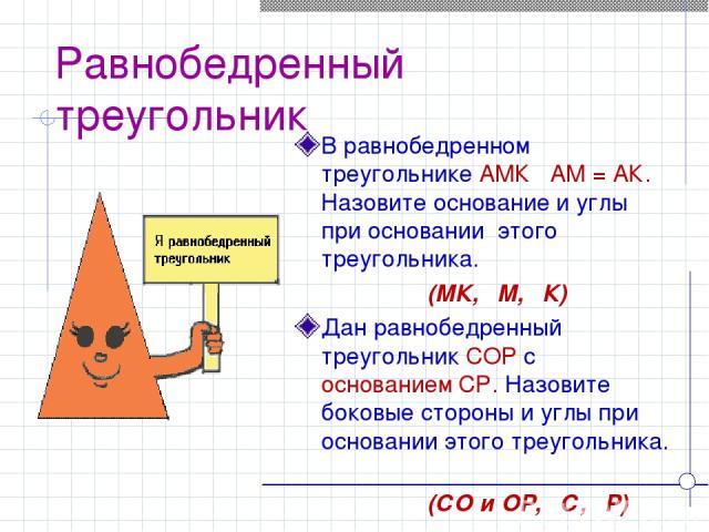 Равнобедренный треугольник В равнобедренном треугольнике АМК АМ = АК. Назовите основание и углы при основании этого треугольника. (МК, ےМ, ےК) Дан равнобедренный треугольник СОР c основанием СР. Назовите боковые стороны и углы при основании этого тр…