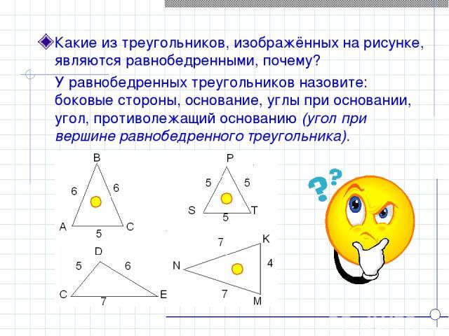 Какие из треугольников, изображённых на рисунке, являются равнобедренными, почему? У равнобедренных треугольников назовите: боковые стороны, основание, углы при основании, угол, противолежащий основанию (угол при вершине равнобедренного треугольника).