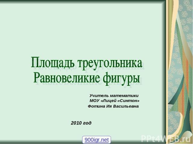 Учитель математики МОУ «Лицей «Синтон» Фотина Ия Васильевна 2010 год 900igr.net