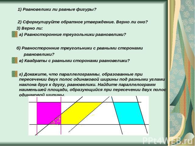 1) Равновелики ли равные фигуры? 2) Сформулируйте обратное утверждение. Верно ли оно? 3) Верно ли: а) Равносторонние треугольники равновелики? б) Равносторонние треугольники с равными сторонами равновелики? в) Квадраты с равными сторонами равновелик…