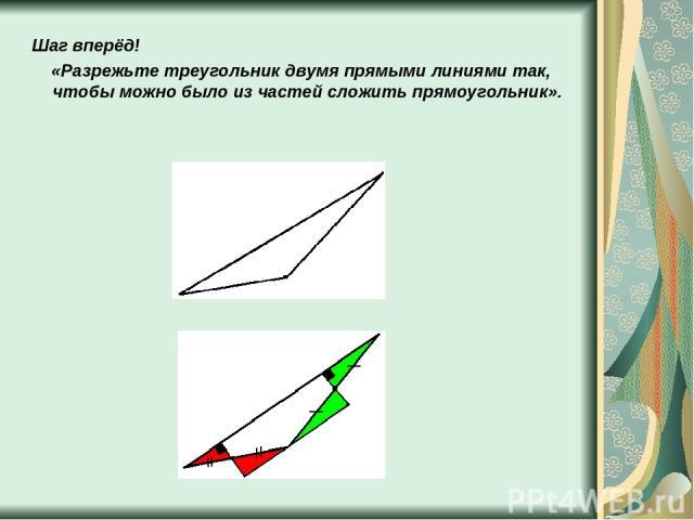 Шаг вперёд! «Разрежьте треугольник двумя прямыми линиями так, чтобы можно было из частей сложить прямоугольник».