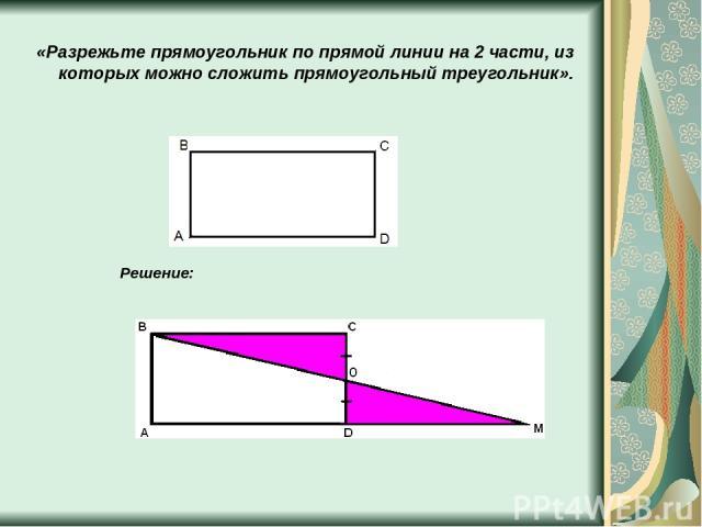 «Разрежьте прямоугольник по прямой линии на 2 части, из которых можно сложить прямоугольный треугольник». Решение: