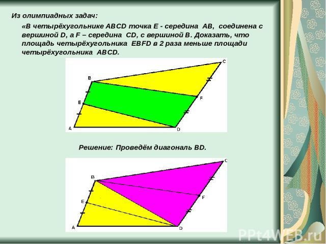 Из олимпиадных задач: «В четырёхугольнике ABCD точка E - середина AB, соединена с вершиной D, а F – середина CD, с вершиной B. Доказать, что площадь четырёхугольника EBFD в 2 раза меньше площади четырёхугольника ABCD. Решение: Проведём диагональ BD.