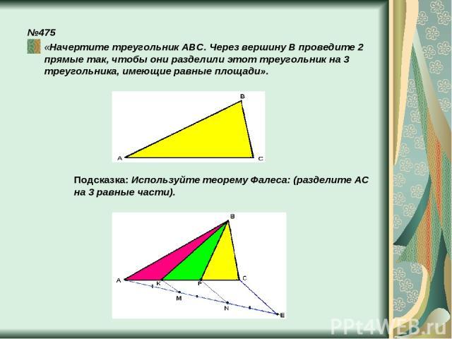 №475 «Начертите треугольник ABC. Через вершину B проведите 2 прямые так, чтобы они разделили этот треугольник на 3 треугольника, имеющие равные площади». Подсказка: Используйте теорему Фалеса: (разделите АC на 3 равные части).