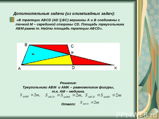 Дополнительные задачи (из олимпиадных задач): «В трапеции ABCD (AD || BC) вершины A и B соединены с точкой M – серединой стороны CD. Площадь треугольника ABM равна m. Найти площадь трапеции ABCD». Решение: Треугольники ABM и AMK – равновеликие фигур…