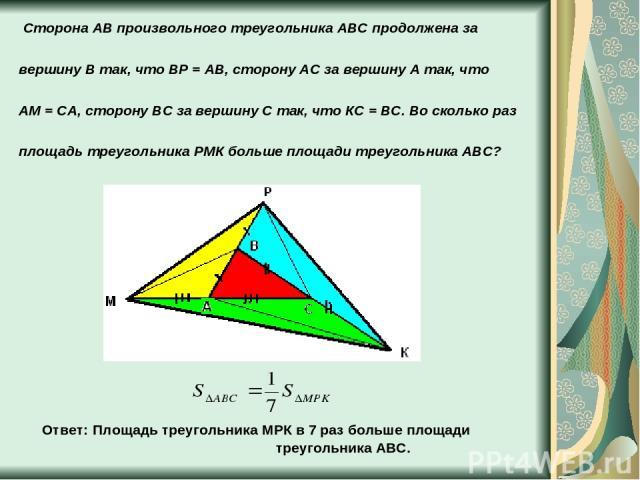 Сторона АВ произвольного треугольника АВС продолжена за вершину В так, что ВР = АВ, сторону АС за вершину А так, что АМ = СА, сторону ВС за вершину С так, что КС = ВС. Во сколько раз площадь треугольника РМК больше площади треугольника АВС? Ответ: П…