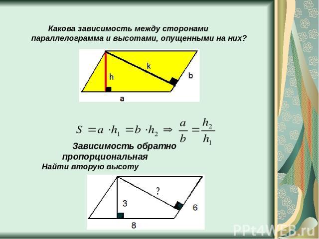 Какова зависимость между сторонами параллелограмма и высотами, опущенными на них? Зависимость обратно пропорциональная Найти вторую высоту