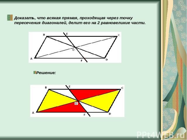 Доказать, что всякая прямая, проходящая через точку пересечения диагоналей, делит его на 2 равновеликие части. Решение: