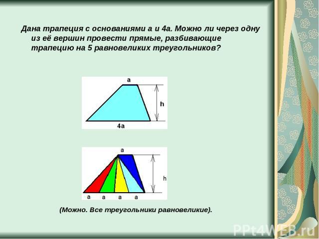 Дана трапеция с основаниями a и 4a. Можно ли через одну из её вершин провести прямые, разбивающие трапецию на 5 равновеликих треугольников? (Можно. Все треугольники равновеликие).