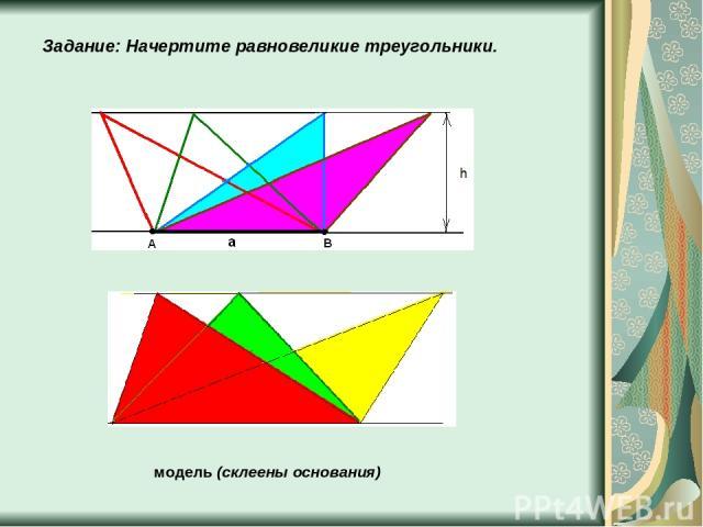 Задание: Начертите равновеликие треугольники. модель (склеены основания)