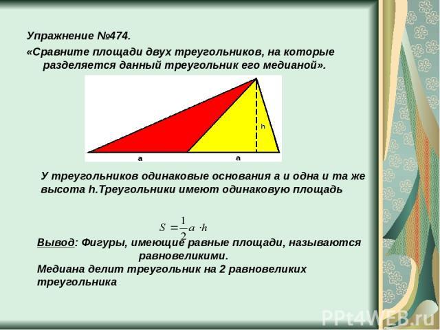 Упражнение №474. «Сравните площади двух треугольников, на которые разделяется данный треугольник его медианой». У треугольников одинаковые основания a и одна и та же высота h.Треугольники имеют одинаковую площадь Вывод: Фигуры, имеющие равные площад…
