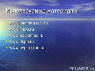 Используемые материалы: www. samara.edu.ru. www. rspu.ru www.edu.hmao.ru www. ts