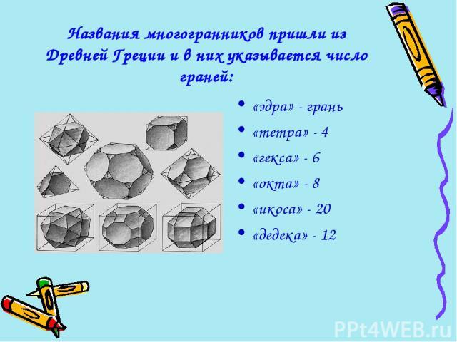 Названия многогранников пришли из Древней Греции и в них указывается число граней: «эдра» - грань «тетра» - 4 «гекса» - 6 «окта» - 8 «икоса» - 20 «дедека» - 12
