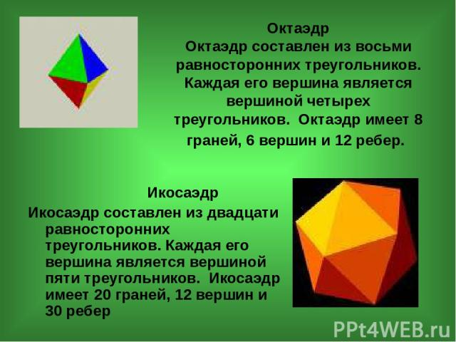 Октаэдр Октаэдр составлен из восьми равносторонних треугольников. Каждая его вершина является вершиной четырех треугольников. Октаэдр имеет 8 граней, 6 вершин и 12 ребер. Икосаэдр Икосаэдр составлен из двадцати равносторонних треугольников. Каждая е…